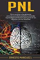 Pnl: Cómo analizar a las personas, comunicarse efectivamente y entender la psicología conductista para ganar en los negocios y en las relaciones.