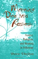 Morning Dew and Roses: Nuance, Metaphor, and Meaning in Folksongs (Folklore and Society)