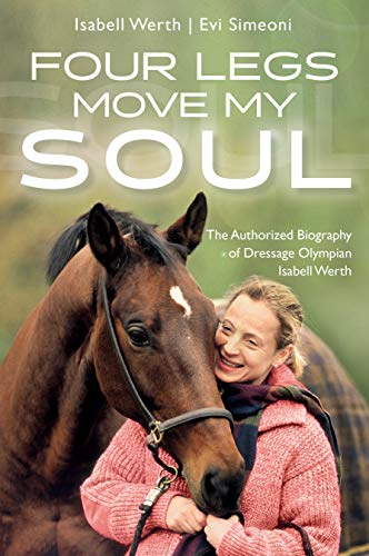 Four Legs Move My Soul: The Authorized Biography of Dressage Olympian Isabell Werth