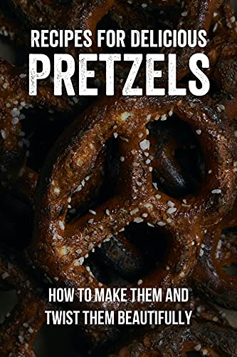 Recipes For Delicious Pretzels: How To Make Them And Twist Them Beautifully: How To Make Pretzel Bites In Air Fryer (English Edition)