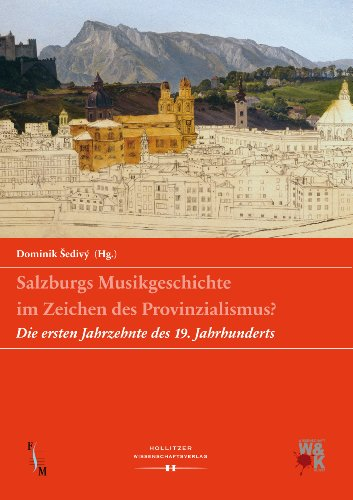 """Salzburgs Musikgeschichte im Zeichen des Provinzialismus?: Die ersten Jahrzehnte des 19. Jahrhunderts (Veröffentlichungen der Forschungsplattform \""""Salzburger Musikgeschichte\"""" 2)"""