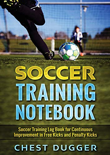 Soccer Training Notebook: Soccer Training LogBook for Continuous Improvement in Free Kicks and Penalty Kicks