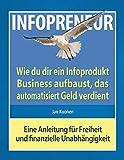 INFOPRENEUR - Wie du dir ein Infoprodukt-Business aufbaust, das automatisiert Geld verdient: Eine Anleitung für Freieheit und finanzielle Unabhängigkeit