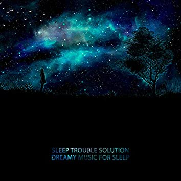 Sleep Trouble Solution: Dreamy Music for Sleep - Fall asleep Easier and Dream Deeply