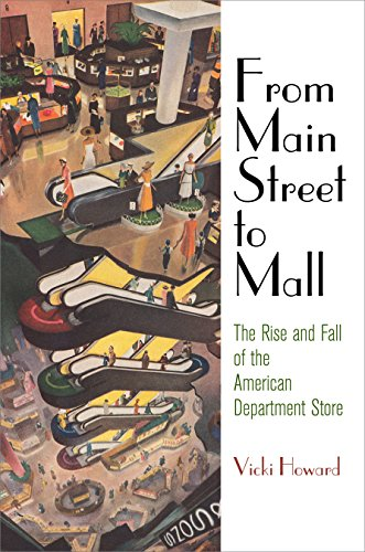 From Main Street to Mall: The Rise and Fall of the American Department Store (American Business, Politics, and Society) -  Howard, Vicki, Hardcover