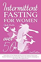 Intermittent Fasting For Women Over 50 - 2nd edition: Learn How to Lose Weight Quickly, Prevent Diabetes, Rejuvenate, Balance Hormones, Increase Energy, Detox Your Body by Autophagy to Slow Down The Aging Process