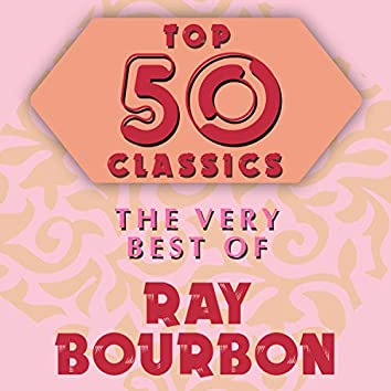 Top 50 Classics - The Very Best of Ray Bourbon