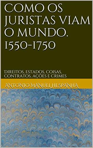 Como os juristas viam o mundo. 1550-1750: Direitos, estados, coisas, contratos, ações e crimes