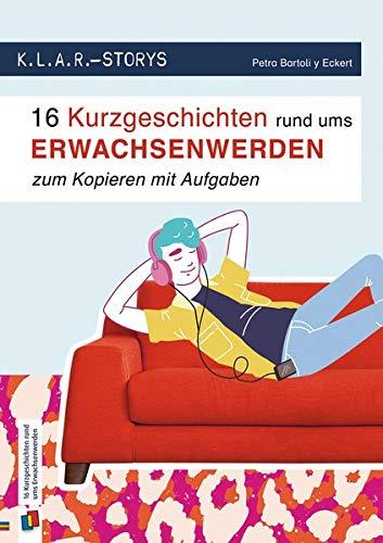 K.L.A.R. Storys: 16 Kurzgeschichten rund ums Erwachsenwerden zum Kopieren|mit Aufgaben: 7. bis 10. Schuljahr