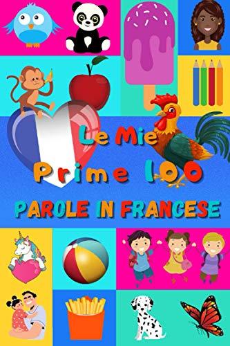 Le mie prime 100 parole in Francese: Imparare il Francese per bambini da 2 a 6 anni | Libro illustrato : 100 stupende immagini colorate con parole in Francese e in Italiano