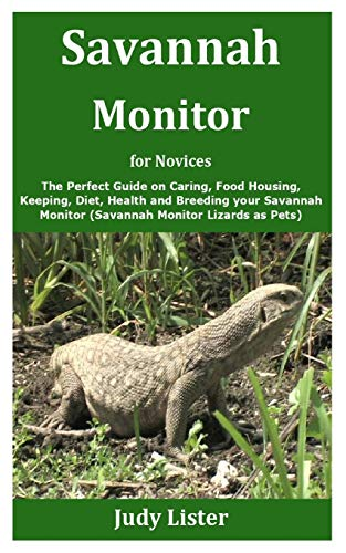 Savannah Monitor for Novices: The Perfect Guide on Caring, Food Housing, Keeping, Diet, Health and Breeding your Savannah Monitor (Savannah Monitor Lizards as Pets)