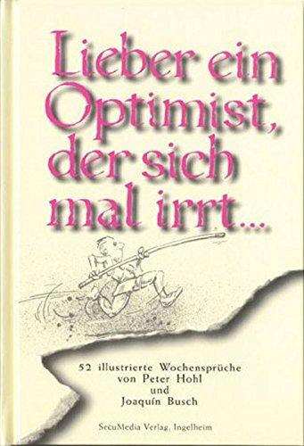 Lieber ein Optimist, der sich mal irrt...: 52 illustrierte Wochensprüche (Sprüchebücher)