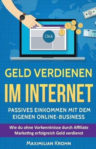Geld verdienen im Internet: Passives Einkommen mit dem eigenen Online-Business: Wie du ohne Vorkenntnisse durch Affiliate Marketing erfolgreich Geld ... schlaf, Nischenseiten, finanzielle freiheit)