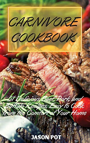 CARNIVORE COOKBOOK: 51 Delicious Beef, Pork and Buffalo Recipes, Easy to Cook from the Comfort of Your Home