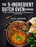 THE 5-INGREDIENT DUTCH OVEN COOKBOOK: SIMPLE, AFFORDABLE AND EASY-TO-PREPARE DUTCH OVEN RECIPES