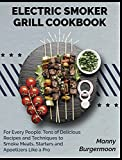 Electric Smoker Grill Cookbook: For Every People. Tens of Delicious Recipes and Techniques to Smoke Meats, Starters and Appetizers Like a Pro