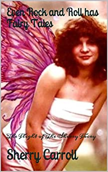 Even Rock and Roll has Fairy Tales: The Flight of The Sherry Fairy by [Sherry Carroll]