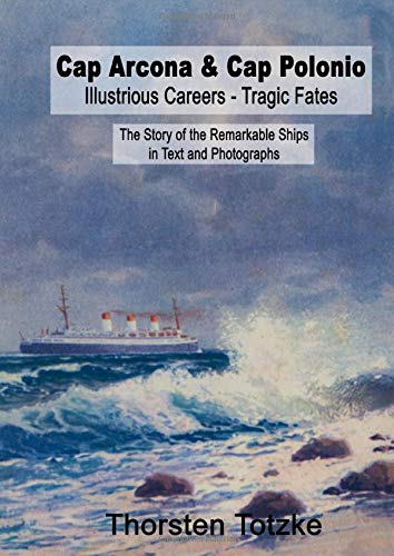 Cap Arcona & Cap Polonio - Illustrious Careers - Tragic Fates: The Story of the Remarkable Ships in Text and Photographs