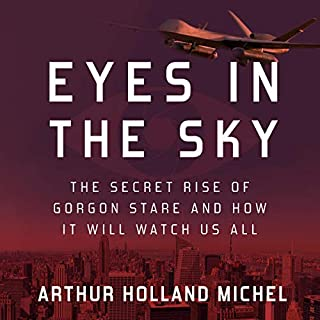 Eyes in the Sky     The Secret Rise of Gorgon Stare and How It Will Watch Us All              By:                                                                                                                                 Arthur Holland Michel                               Narrated by:                                                                                                                                 L.J. Ganser                      Length: 9 hrs and 2 mins     Not rated yet     Overall 0.0