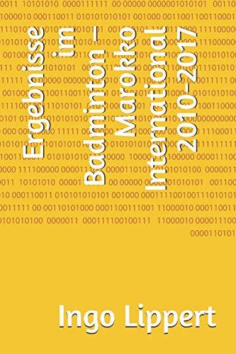 Ergebnisse im Badminton – Marokko International 2010-2017 (Sportstatistik, Band 640)