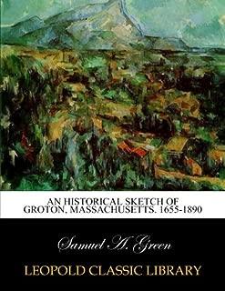 An historical sketch of Groton, Massachusetts. 1655-1890