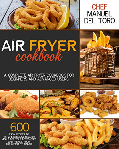 Air Fryer Cookbook: A Complete Air Fryer Cookbook For Beginners And Advanced Users. 600 Easy Recipes To Prepare Delicious Healthy Meals For Your Loved Ones And Friends, From Breakfast To Dinner