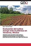 Evaluación del cultivo mango ante la pobreza en Veracruz, México: Análisis costo-beneficio del cultivo y producción de mango en medio de la pobreza económica de una región de México
