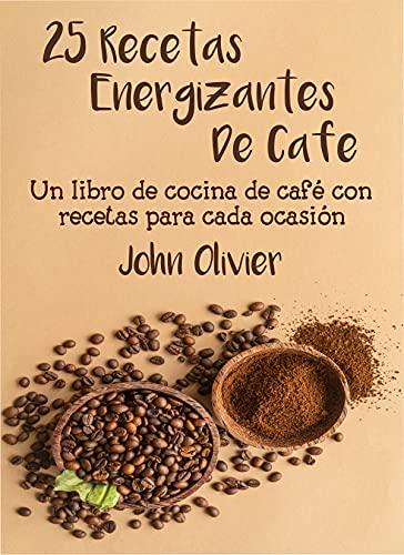 25 recetas energizantes de café: Un libro de cocina de café con recetas para cada ocasión