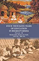 Four Thousand Years of Education in Bharatvarsha (Volume - II) British India, Democratic India 1765 AD - 2002 AD
