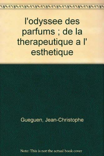 L' ODYSSEE DES PARFUMS. DE LA THERAPEUTIQUE A L' ESTHETIQUE: De la thérapeutique à l'esthétique