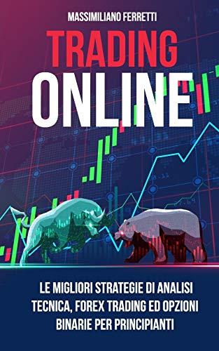 Trading Online: Il Manuale Definitivo Per I Principianti. Le Migliori Strategie Di Analisi Tecnica, Forex Trading E Opzioni Binarie