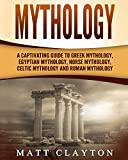 Mythology: A Captivating Guide to Greek Mythology, Egyptian Mythology, Norse Mythology, Celtic Mythology and Roman Mythology