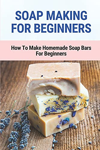Soap Making For Beginners: How To Make Homemade Soap Bars For Beginners: Easy Homemade Soap Recipes