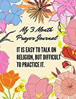 It is easy to talk on religion, but difficult to practice it. My 3 month Prayer Journal: A 3 Month Guide To Prayer, Praise and Thanks