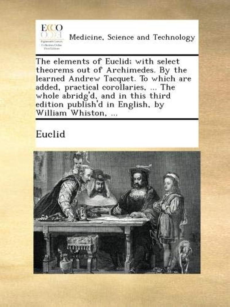 割れ目俳句エコーThe elements of Euclid; with select theorems out of Archimedes. By the learned Andrew Tacquet. To which are added, practical corollaries, ... The whole abridg'd, and in this third edition publish'd in English, by William Whiston, ...