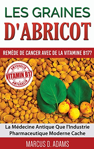 Les Graines d'Abricot - Remède de Cancer avec de la Vitamine B17 ?: La Médecine Antique Que l'Industrie Pharmaceutique Moderne Cache (BOOKS ON DEMAND) (French Edition)