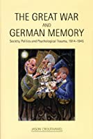 The Great War and German Memory: Society, Politics and Psychological Trauma, 1914- 1945