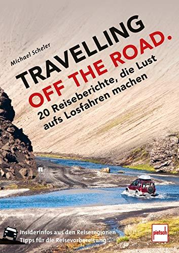 TRAVELLING OFF THE ROAD: 20 Reiseberichte, die Lust aufs Losfahren machen