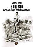 E io pedalo... donne che hanno voluto la bicicletta...