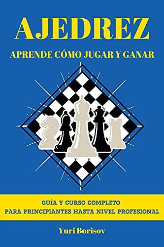Ajedrez: Aprende Cómo Jugar y Ganar. Guía y Curso Completo para Principiantes...