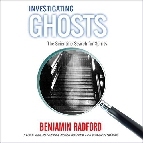Investigating Ghosts: The Scientific Search for Spirits