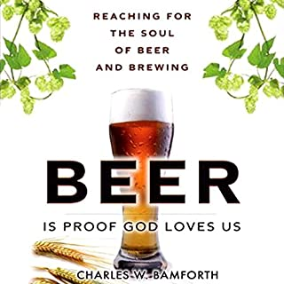 Beer is Proof that God Loves Us     Reaching for the Soul of Beer and Brewing              By:                                                                                                                                 Charles W. Bamforth                               Narrated by:                                                                                                                                 Richard Ferrone                      Length: 4 hrs and 4 mins     13 ratings     Overall 4.1