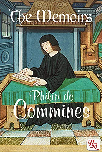 The Memoirs of Philip de Commines, Lord of Argenton: containing the histories of Louis XI & Charles VIII, and of The Scandalous Chronicle, or secret history of Louis XI by Jean de Troyes