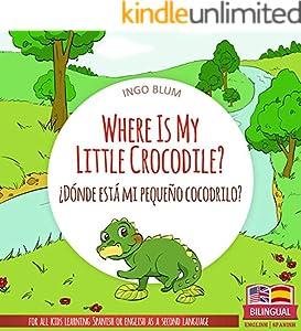 Where Is My Little Crocodile? - ¿Dónde está mi pequeño cocodrilo?: Bilingual Children's Picture Book Spanish English (Where is.? - ¿Dónde está.? 1)
