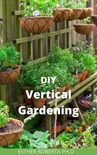 DIY VERTICAL GARDENING : the comprehensive guide of do it yourself  vertical gardening  What You Need to Know to Grow Organic Vegetables and Fruits for Your Family