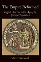 The Empire Reformed: English America in the Age of the Glorious Revolution (Early American Studies)
