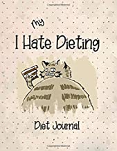 My I Hate Dieting Diet Journal: Diary Notebook Journal for Dieters Wanting To Lose Weight Loss Organizer for Diet Planner Dieting Book for Tracking Diets