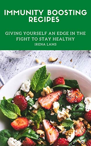 Immunity Boosting Recipes: Giving Yourself an Edge in the Fight to Stay Healthy (Food for Health Book 1)