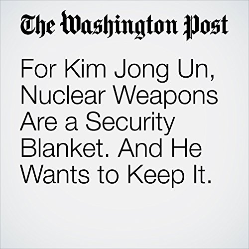 For Kim Jong Un, Nuclear Weapons Are a Security Blanket. And He Wants to Keep It. copertina