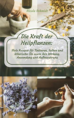 Die Kraft der Heilpflanzen: Viele Rezepte für Tinkturen, Salben und ätherische Öle sowie ihre Wirkung, Anwendung und Aufbewahrung